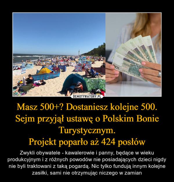 Masz 500+? Dostaniesz kolejne 500. Sejm przyjął ustawę o Polskim Bonie Turystycznym.Projekt poparło aż 424 posłów – Zwykli obywatele - kawalerowie i panny, będące w wieku produkcyjnym i z różnych powodów nie posiadających dzieci nigdy nie byli traktowani z taką pogardą. Nic tylko fundują innym kolejne zasiłki, sami nie otrzymując niczego w zamian