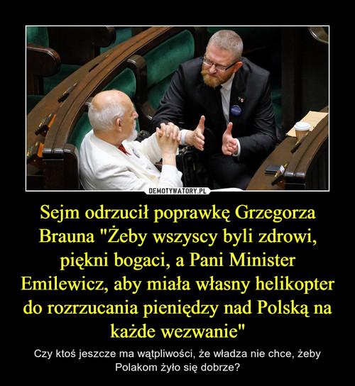 """Sejm odrzucił poprawkę Grzegorza Brauna """"Żeby wszyscy byli zdrowi, piękni bogaci, a Pani Minister Emilewicz, aby miała własny helikopter do rozrzucania pieniędzy nad Polską na każde wezwanie"""""""