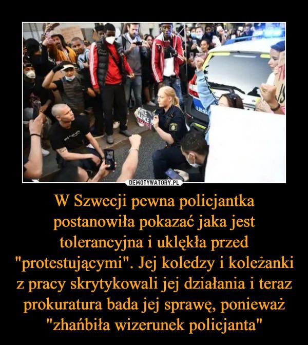 """W Szwecji pewna policjantka postanowiła pokazać jaka jest tolerancyjna i uklękła przed """"protestującymi"""". Jej koledzy i koleżanki z pracy skrytykowali jej działania i teraz prokuratura bada jej sprawę, ponieważ """"zhańbiła wizerunek policjanta"""" –"""