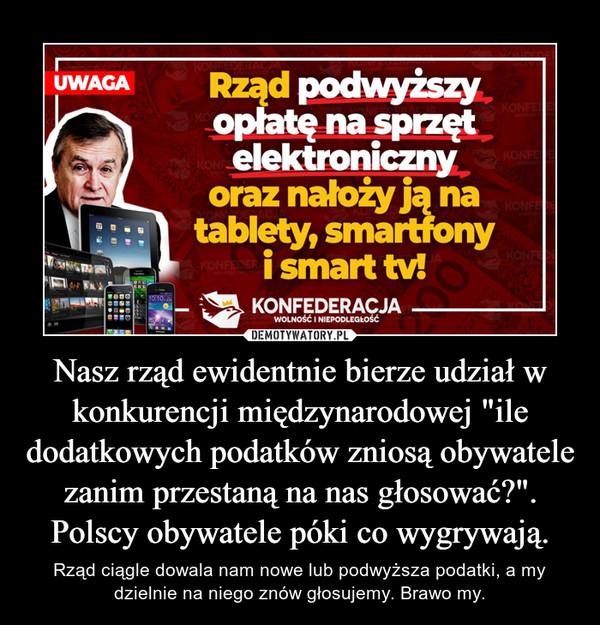 """Nasz rząd ewidentnie bierze udział w konkurencji międzynarodowej """"ile dodatkowych podatków zniosą obywatele zanim przestaną na nas głosować?"""". Polscy obywatele póki co wygrywają. – Rząd ciągle dowala nam nowe lub podwyższa podatki, a my dzielnie na niego znów głosujemy. Brawo my."""
