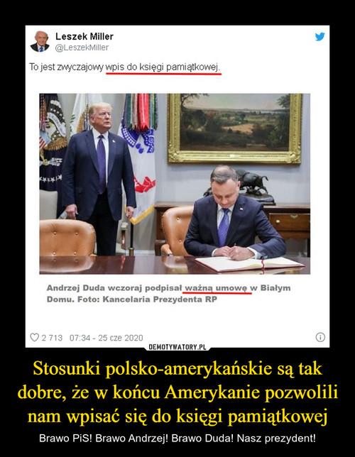Stosunki polsko-amerykańskie są tak dobre, że w końcu Amerykanie pozwolili nam wpisać się do księgi pamiątkowej