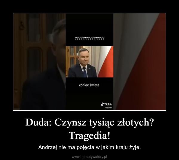 Duda: Czynsz tysiąc złotych? Tragedia! – Andrzej nie ma pojęcia w jakim kraju żyje.