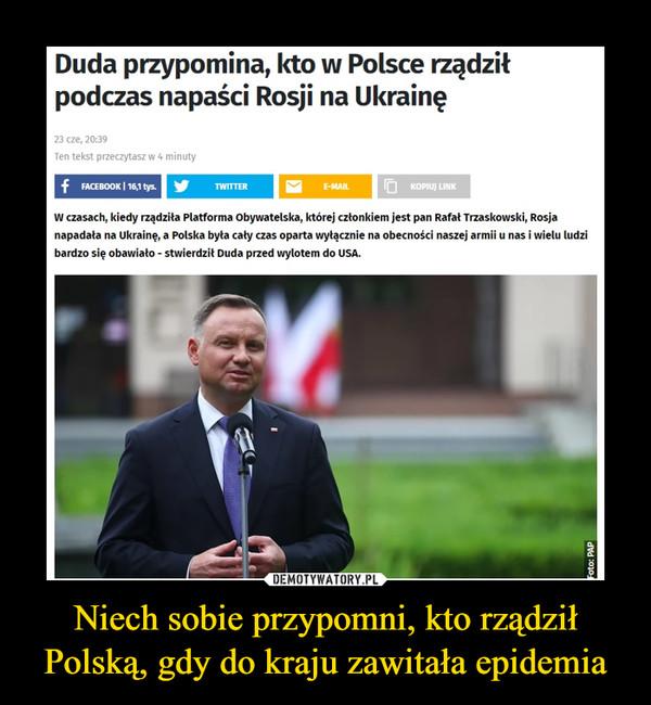 Niech sobie przypomni, kto rządził Polską, gdy do kraju zawitała epidemia –  Duda przypomina, kto w Polsce rządził podczas napaści Rosji na Ukrainę 23 cze, Ten tekst przeczytasz w 4 minuty f FACEBOOK 116,1 tys. W czasach, kiedy rządziła Platforma Obywatelska, której członkiem jest pan Rafał Trzaskowski, Rosja napadała na Ukrainę, a Polska była cały czas oparta wyłącznie na obecności naszej armii u nas i wielu ludzi bardzo się obawiało - stwierdził Duda przed wylotem do USA.