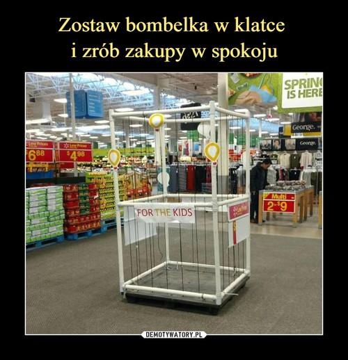 Zostaw bombelka w klatce  i zrób zakupy w spokoju