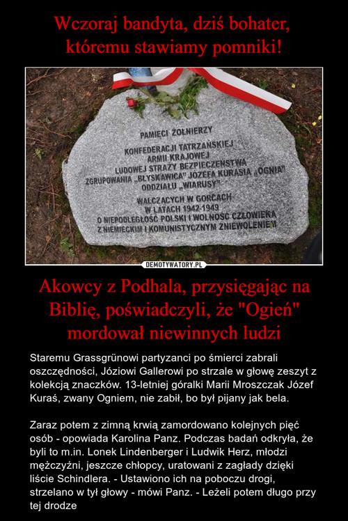 """Wczoraj bandyta, dziś bohater,  któremu stawiamy pomniki! Akowcy z Podhala, przysięgając na Biblię, poświadczyli, że """"Ogień"""" mordował niewinnych ludzi"""