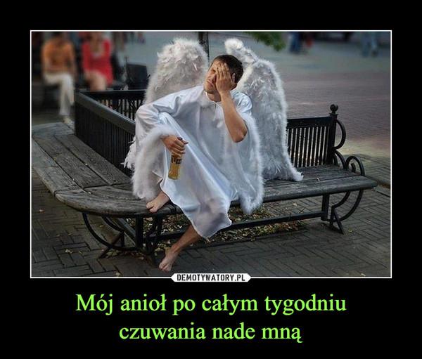 Mój anioł po całym tygodniuczuwania nade mną –