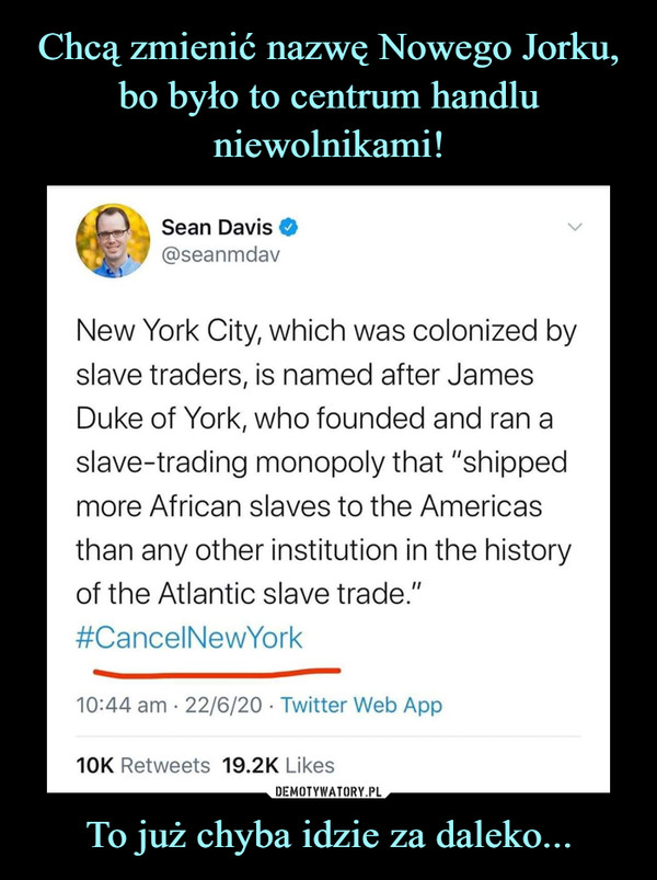"""To już chyba idzie za daleko... –  New York City, which was colonized byslave traders, is named after JamesDuke of York, who founded and ran aslave-trading monopoly that """"shippedmore African slaves to the Americasthan any other institution in the historyof the Atlantic slave trade.""""#CancelNewYork"""
