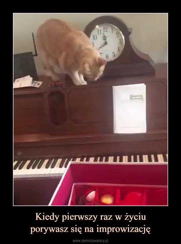 Kiedy pierwszy raz w życiuporywasz się na improwizację –