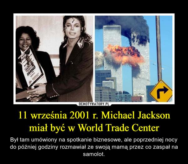 11 września 2001 r. Michael Jackson miał być w World Trade Center – Był tam umówiony na spotkanie biznesowe, ale poprzedniej nocy do później godziny rozmawiał ze swoją mamą przez co zaspał na samolot.