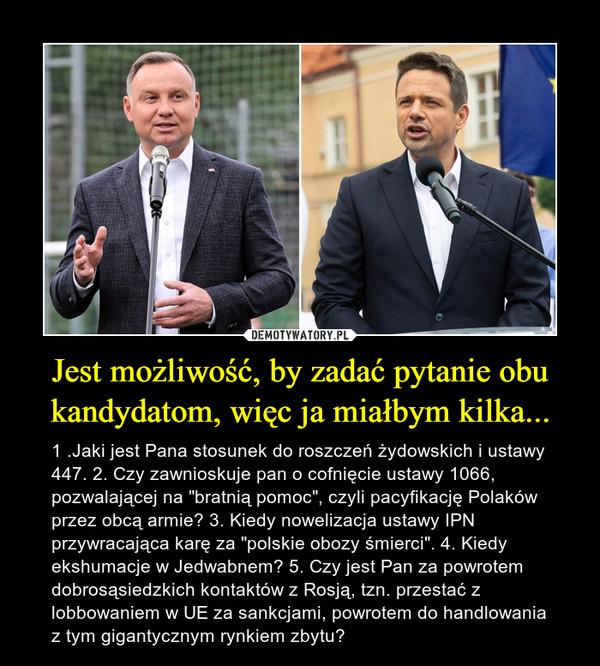 """Jest możliwość, by zadać pytanie obu kandydatom, więc ja miałbym kilka... – 1 .Jaki jest Pana stosunek do roszczeń żydowskich i ustawy 447. 2. Czy zawnioskuje pan o cofnięcie ustawy 1066, pozwalającej na """"bratnią pomoc"""", czyli pacyfikację Polaków przez obcą armie? 3. Kiedy nowelizacja ustawy IPN przywracająca karę za """"polskie obozy śmierci"""". 4. Kiedy ekshumacje w Jedwabnem? 5. Czy jest Pan za powrotem dobrosąsiedzkich kontaktów z Rosją, tzn. przestać z lobbowaniem w UE za sankcjami, powrotem do handlowania z tym gigantycznym rynkiem zbytu?"""