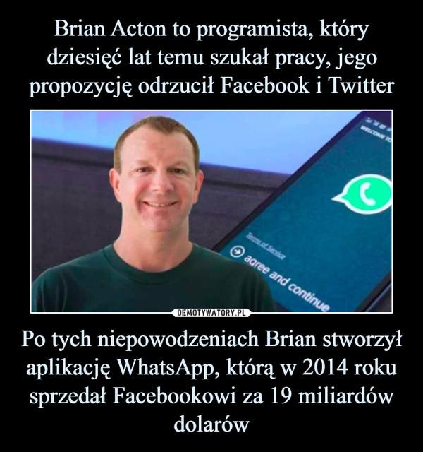 Po tych niepowodzeniach Brian stworzył aplikację WhatsApp, którą w 2014 roku sprzedał Facebookowi za 19 miliardów dolarów –