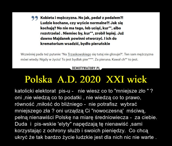 """Polska  A.D. 2020  XXI wiek – katolicki elektorat  pis-u -   nie wiesz co to """"mniejsze zło """" ? oni ,nie wiedzą co to podatki , nie wiedzą co to prawo, równość ,miłość do bliźniego -  nie potrafisz  wybrać mniejszego zła ? oni urządzą Ci """"nowoczesną'  mściwą, pełną nienawiści Polskę na miarę średniowiecza -  za ciebie. Duda  i  pis-wskie 'elyty"""" napędzają tę nienawiść ,sami  korzystając z ochrony służb i swoich pieniędzy.  Co chcą ukryć że tak bardzo życie ludzkie jest dla nich nic nie warte ."""