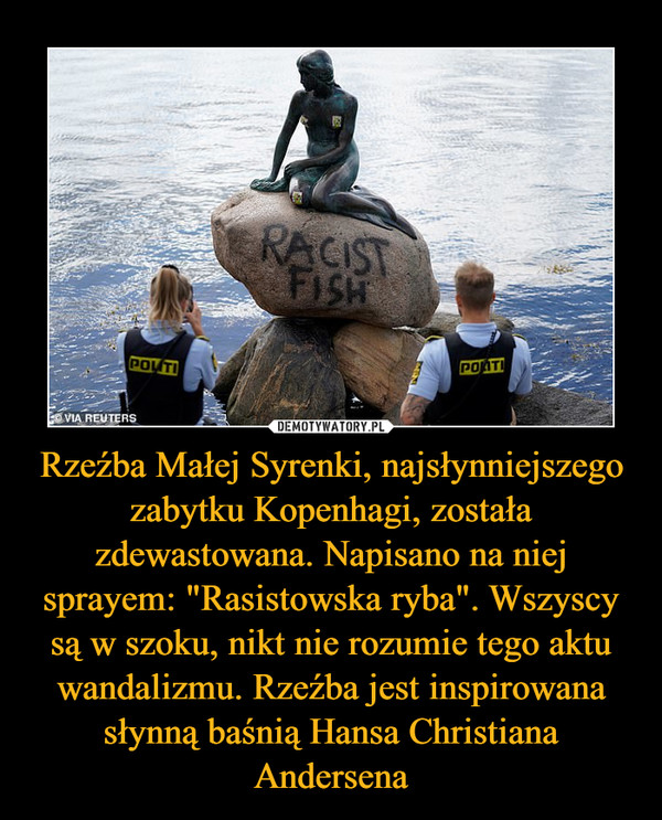 """Rzeźba Małej Syrenki, najsłynniejszego zabytku Kopenhagi, została zdewastowana. Napisano na niej sprayem: """"Rasistowska ryba"""". Wszyscy są w szoku, nikt nie rozumie tego aktu wandalizmu. Rzeźba jest inspirowana słynną baśnią Hansa Christiana Andersena –"""