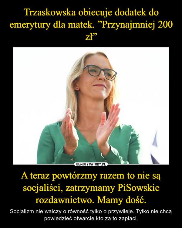 A teraz powtórzmy razem to nie są socjaliści, zatrzymamy PiSowskie rozdawnictwo. Mamy dość. – Socjalizm nie walczy o równość tylko o przywileje. Tylko nie chcą powiedzieć otwarcie kto za to zapłaci.