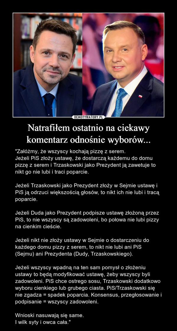"""Natrafiłem ostatnio na ciekawy komentarz odnośnie wyborów... – """"Załóżmy, że wszyscy kochają pizzę z serem. Jeżeli PiS złoży ustawę, że dostarczą każdemu do domu pizzę z serem i Trzaskowski jako Prezydent ją zawetuje to nikt go nie lubi i traci poparcie.Jeżeli Trzaskowski jako Prezydent złoży w Sejmie ustawę i PiS ją odrzuci większością głosów, to nikt ich nie lubi i tracą poparcie.Jeżeli Duda jako Prezydent podpisze ustawę złożoną przez PiS, to nie wszyscy są zadowoleni, bo połowa nie lubi pizzy na cienkim cieście. Jeżeli nikt nie złoży ustawy w Sejmie o dostarczeniu do każdego domu pizzy z serem, to nikt nie lubi ani PiS (Sejmu) ani Prezydenta (Dudy, Trzaskowskiego).Jeżeli wszyscy wpadną na ten sam pomysł o złożeniu ustawy to będą modyfikować ustawę, żeby wszyscy byli zadowoleni. PiS chce ostrego sosu, Trzaskowski dodatkowo wyboru cienkiego lub grubego ciasta. PiS/Trzaskowski się nie zgadza = spadek poparcia. Konsensus, przegłosowanie i podpisanie = wszyscy zadowoleni.Wnioski nasuwają się same.I wilk syty i owca cała."""""""