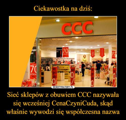 Ciekawostka na dziś: Sieć sklepów z obuwiem CCC nazywała się wcześniej CenaCzyniCuda, skąd właśnie wywodzi się współczesna nazwa