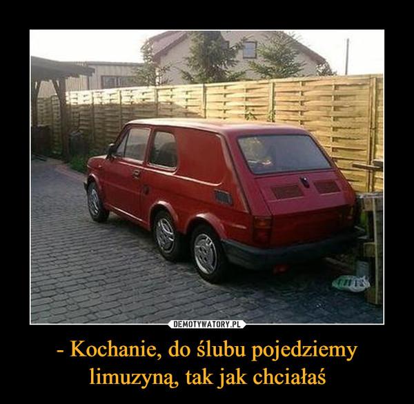 - Kochanie, do ślubu pojedziemy limuzyną, tak jak chciałaś