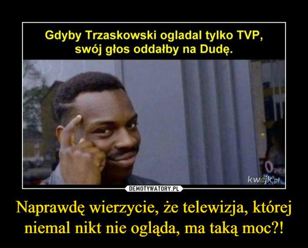 Naprawdę wierzycie, że telewizja, której niemal nikt nie ogląda, ma taką moc?! –