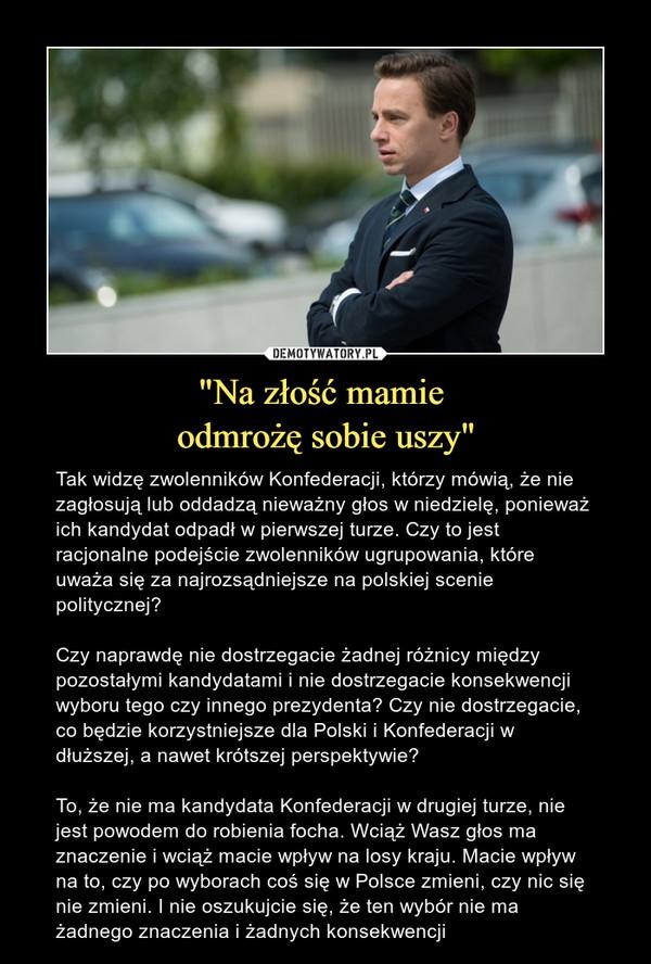 """""""Na złość mamie odmrożę sobie uszy"""" – Tak widzę zwolenników Konfederacji, którzy mówią, że nie zagłosują lub oddadzą nieważny głos w niedzielę, ponieważ ich kandydat odpadł w pierwszej turze. Czy to jest racjonalne podejście zwolenników ugrupowania, które uważa się za najrozsądniejsze na polskiej scenie politycznej?Czy naprawdę nie dostrzegacie żadnej różnicy między pozostałymi kandydatami i nie dostrzegacie konsekwencji wyboru tego czy innego prezydenta? Czy nie dostrzegacie, co będzie korzystniejsze dla Polski i Konfederacji w dłuższej, a nawet krótszej perspektywie?To, że nie ma kandydata Konfederacji w drugiej turze, nie jest powodem do robienia focha. Wciąż Wasz głos ma znaczenie i wciąż macie wpływ na losy kraju. Macie wpływ na to, czy po wyborach coś się w Polsce zmieni, czy nic się nie zmieni. I nie oszukujcie się, że ten wybór nie ma żadnego znaczenia i żadnych konsekwencji"""