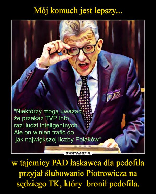 w tajemicy PAD łaskawca dla pedofila przyjał ślubowanie Piotrowicza na sędziego TK, który  bronił pedofila. –