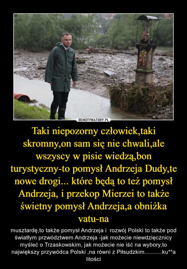 Taki niepozorny człowiek,taki skromny,on sam się nie chwali,ale wszyscy w pisie wiedzą,bon turystyczny-to pomysł Andrzeja Dudy,te nowe drogi... które będą to też pomysł Andrzeja, i przekop Mierzei to także świetny pomysł Andrzeja,a obniżka vatu-na – musztardę,to także pomysł Andrzeja i  rozwój Polski to także pod światłym przwództwem Andrzeja -jak możecie niewdzięcznicy myśleć o Trzaskowskim, jak możecie nie iść na wybory,to największy przywódca Polski ,na równi z Piłsudzkim...........ku**a litości