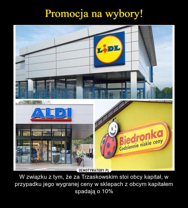 – W związku z tym, że za Trzaskowskim stoi obcy kapitał, w przypadku jego wygranej ceny w sklepach z obcym kapitałem spadają o 10%