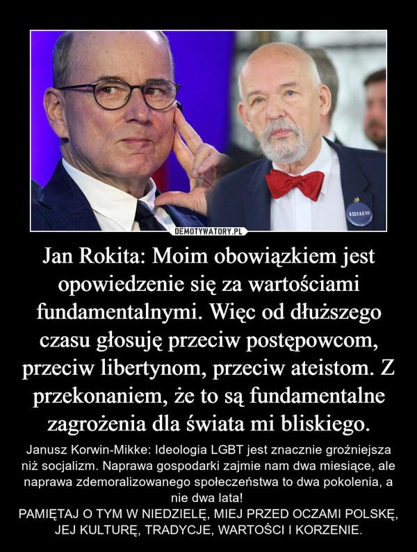 Jan Rokita: Moim obowiązkiem jest opowiedzenie się za wartościami fundamentalnymi. Więc od dłuższego czasu głosuję przeciw postępowcom, przeciw libertynom, przeciw ateistom. Z przekonaniem, że to są fundamentalne zagrożenia dla świata mi bliskiego. – Janusz Korwin-Mikke: Ideologia LGBT jest znacznie groźniejsza niż socjalizm. Naprawa gospodarki zajmie nam dwa miesiące, ale naprawa zdemoralizowanego społeczeństwa to dwa pokolenia, a nie dwa lata! PAMIĘTAJ O TYM W NIEDZIELĘ, MIEJ PRZED OCZAMI POLSKĘ, JEJ KULTURĘ, TRADYCJE, WARTOŚCI I KORZENIE.