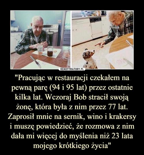 """""""Pracując w restauracji czekałem na pewną parę (94 i 95 lat) przez ostatnie kilka lat. Wczoraj Bob stracił swoją żonę, która była z nim przez 77 lat. Zaprosił mnie na sernik, wino i krakersy i muszę powiedzieć, że rozmowa z nim dała mi więcej do myślenia niż 23 lata mojego krótkiego życia"""""""