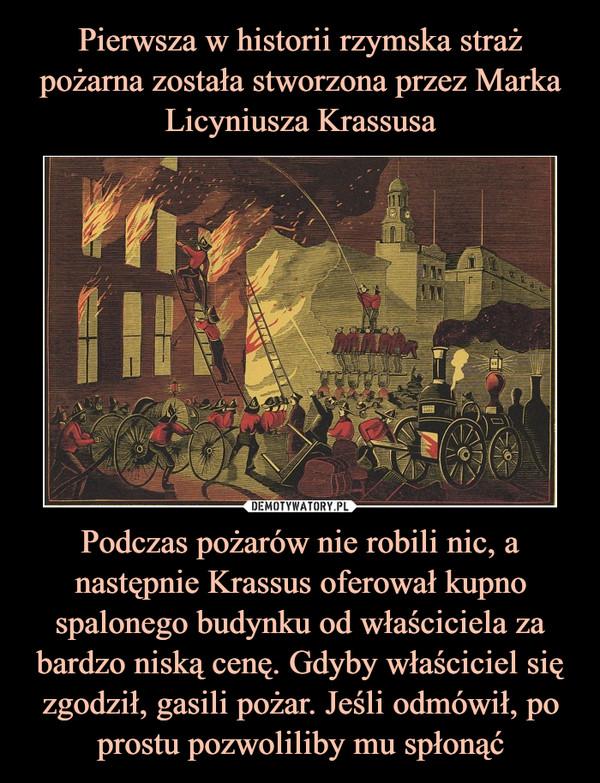 Podczas pożarów nie robili nic, a następnie Krassus oferował kupno spalonego budynku od właściciela za bardzo niską cenę. Gdyby właściciel się zgodził, gasili pożar. Jeśli odmówił, po prostu pozwoliliby mu spłonąć –