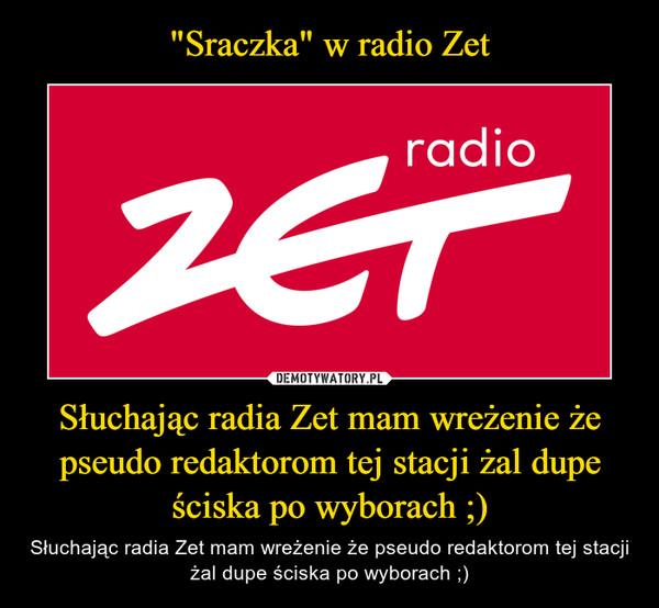 Słuchając radia Zet mam wreżenie że pseudo redaktorom tej stacji żal dupe ściska po wyborach ;) – Słuchając radia Zet mam wreżenie że pseudo redaktorom tej stacji żal dupe ściska po wyborach ;)