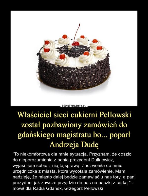 """Właściciel sieci cukierni Pellowski został pozbawiony zamówień do gdańskiego magistratu bo... poparł Andrzeja Dudę – """"To niekomfortowa dla mnie sytuacja. Przyznam, że doszło do nieporozumienia z panią prezydent Dulkiewicz, wyjaśniłem sobie z nią tą sprawę. Zadzwoniła do mnie urzędniczka z miasta, która wycofała zamówienie. Mam nadzieję, że miasto dalej będzie zamawiać u nas tory, a pani prezydent jak zawsze przyjdzie do nas na pączki z córką."""" - mówił dla Radia Gdańsk, Grzegorz Pellowski"""