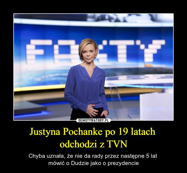 Justyna Pochanke po 19 latach odchodzi z TVN – Chyba uznała, że nie da rady przez następne 5 lat mówić o Dudzie jako o prezydencie Fakty
