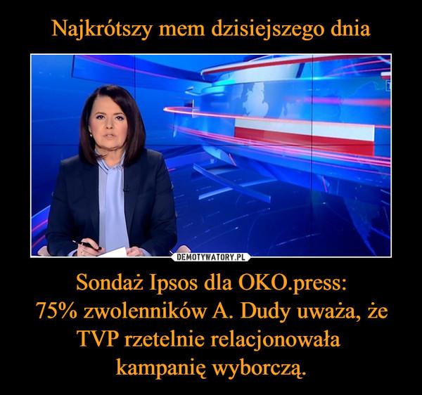 Sondaż Ipsos dla OKO.press:75% zwolenników A. Dudy uważa, że TVP rzetelnie relacjonowała kampanię wyborczą. –
