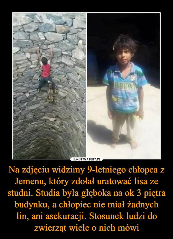 Na zdjęciu widzimy 9-letniego chłopca z Jemenu, który zdołał uratować lisa ze studni. Studia była głęboka na ok 3 piętra budynku, a chłopiec nie miał żadnych lin, ani asekuracji. Stosunek ludzi do zwierząt wiele o nich mówi –