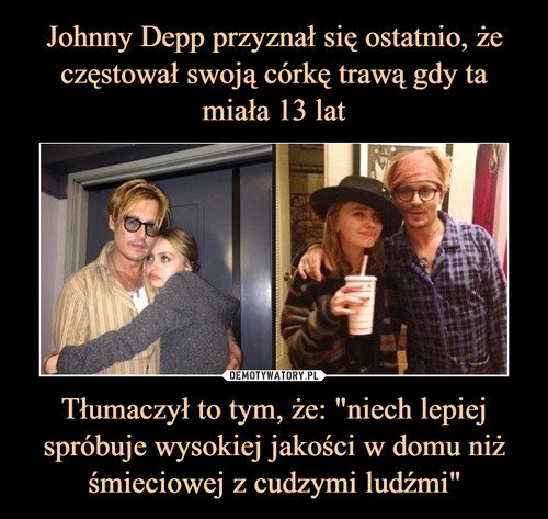 """Johnny Depp przyznał się ostatnio, że częstował swoją córkę trawą gdy ta miała 13 lat Tłumaczył to tym, że: """"niech lepiej spróbuje wysokiej jakości w domu niż śmieciowej z cudzymi ludźmi"""""""