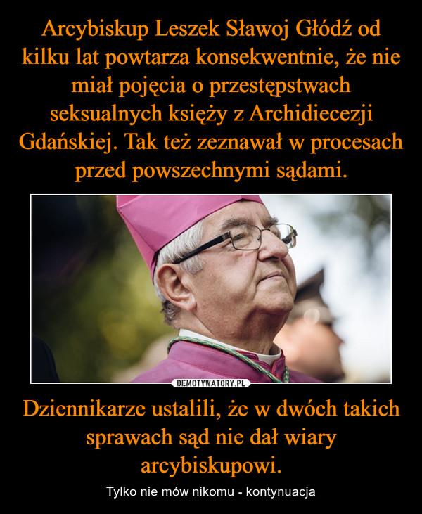 Dziennikarze ustalili, że w dwóch takich sprawach sąd nie dał wiary arcybiskupowi. – Tylko nie mów nikomu - kontynuacja