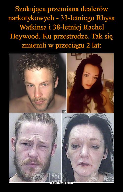 Szokująca przemiana dealerów narkotykowych - 33-letniego Rhysa Watkinsa i 38-letniej Rachel Heywood. Ku przestrodze. Tak się zmienili w przeciągu 2 lat: