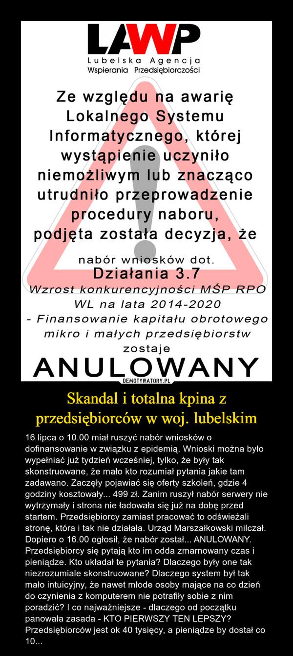 Skandal i totalna kpina z przedsiębiorców w woj. lubelskim – 16 lipca o 10.00 miał ruszyć nabór wniosków o dofinansowanie w związku z epidemią. Wnioski można było wypełniać już tydzień wcześniej, tylko, że były tak skonstruowane, że mało kto rozumiał pytania jakie tam zadawano. Zaczęły pojawiać się oferty szkoleń, gdzie 4 godziny kosztowały... 499 zł. Zanim ruszył nabór serwery nie wytrzymały i strona nie ładowała się już na dobę przed startem. Przedsiębiorcy zamiast pracować to odświeżali stronę, która i tak nie działała. Urząd Marszałkowski milczał. Dopiero o 16.00 ogłosił, że nabór został... ANULOWANY. Przedsiębiorcy się pytają kto im odda zmarnowany czas i pieniądze. Kto układał te pytania? Dlaczego były one tak niezrozumiale skonstruowane? Dlaczego system był tak mało intuicyjny, że nawet młode osoby mające na co dzień do czynienia z komputerem nie potrafiły sobie z nim poradzić? I co najważniejsze - dlaczego od początku panowała zasada - KTO PIERWSZY TEN LEPSZY? Przedsiębiorców jest ok 40 tysięcy, a pieniądze by dostał co 10...
