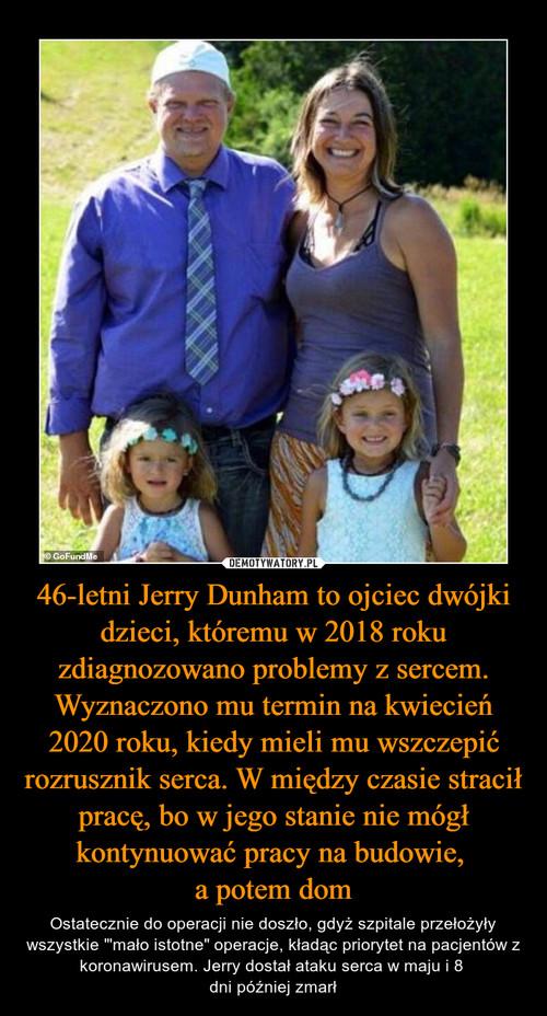 46-letni Jerry Dunham to ojciec dwójki dzieci, któremu w 2018 roku zdiagnozowano problemy z sercem. Wyznaczono mu termin na kwiecień 2020 roku, kiedy mieli mu wszczepić rozrusznik serca. W między czasie stracił pracę, bo w jego stanie nie mógł kontynuować pracy na budowie,  a potem dom