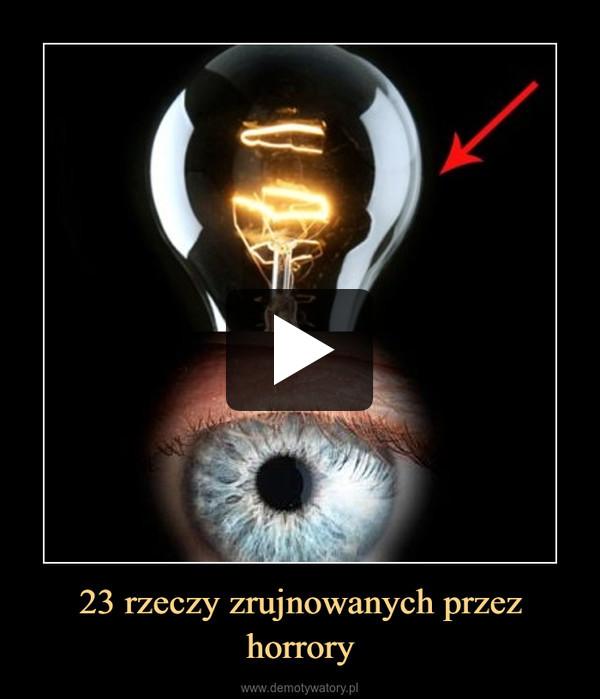 23 rzeczy zrujnowanych przez horrory –