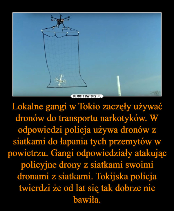 Lokalne gangi w Tokio zaczęły używać dronów do transportu narkotyków. W odpowiedzi policja używa dronów z siatkami do łapania tych przemytów w powietrzu. Gangi odpowiedziały atakując policyjne drony z siatkami swoimi dronami z siatkami. Tokijska policja twierdzi że od lat się tak dobrze nie bawiła. –