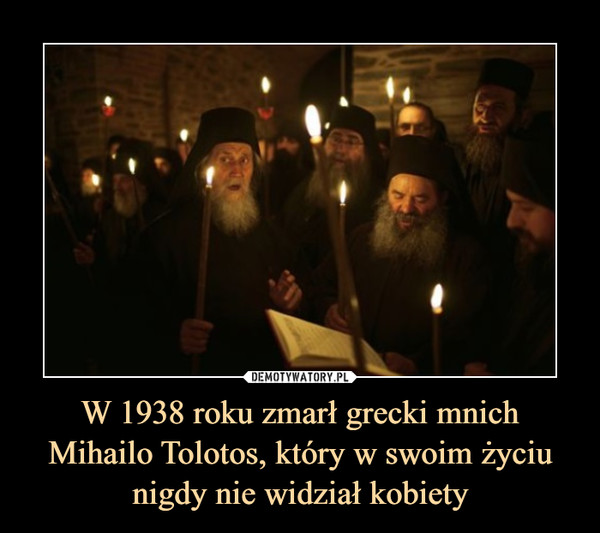 W 1938 roku zmarł grecki mnich Mihailo Tolotos, który w swoim życiu nigdy nie widział kobiety –
