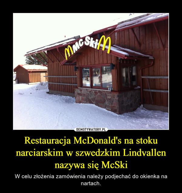 Restauracja McDonald's na stoku narciarskim w szwedzkim Lindvallen nazywa się McSki – W celu złożenia zamówienia należy podjechać do okienka na nartach.