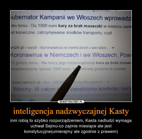 inteligencja nadzwyczajnej Kasty – inni robią to szybko rozporządzeniem, Kasta nadludzi wymaga uchwał Sejmu-co zajmie miesiące ale jest konstytucyjne(umierajmy ale zgodnie z prawem)