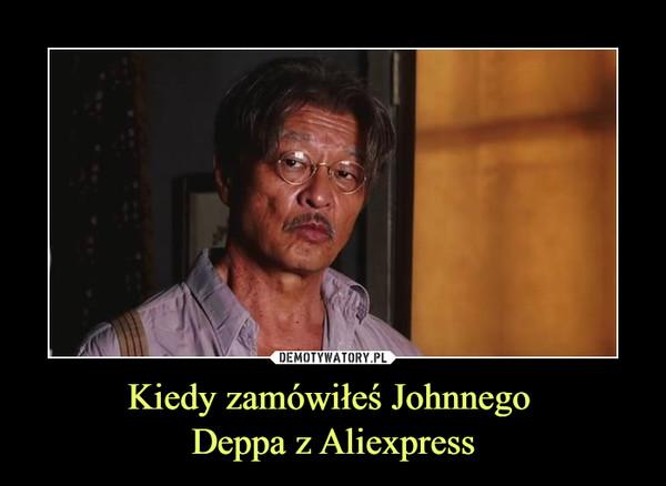 Kiedy zamówiłeś Johnnego Deppa z Aliexpress –