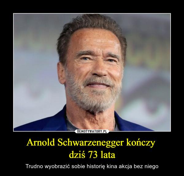 Arnold Schwarzenegger kończy dziś 73 lata – Trudno wyobrazić sobie historię kina akcja bez niego