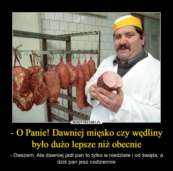 - O Panie! Dawniej mięsko czy wędliny było dużo lepsze niż obecnie – - Owszem. Ale dawniej jadł pan to tylko w niedziele i od święta, a dziś pan jesz codziennie