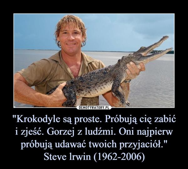 """""""Krokodyle są proste. Próbują cię zabići zjeść. Gorzej z ludźmi. Oni najpierw próbują udawać twoich przyjaciół.""""Steve lrwin (1962-2006) –"""