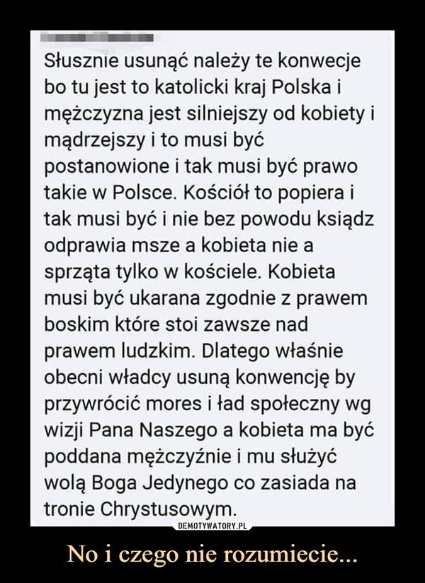 No i czego nie rozumiecie... –  Słusznie usunąć należy te konwecjebo tu jest to katolicki kraj Polska imężczyzna jest silniejszy od kobiety imądrzejszy i to musi byćpostanowione i tak musi być prawotakie w Polsce. Kościół to popiera itak musi być i nie bez powodu ksiądzodprawia msze a kobieta nie asprząta tylko w kościele. Kobietamusi być ukarana zgodnie z prawemboskim które stoi zawsze nadprawem ludzkim. Dlatego właśnieobecni władcy usuną konwencję byprzywrócić mores i ład społeczny wgwizji Pana Naszego a kobieta ma byćpoddana mężczyźnie i mu służyćwolą Boga Jedynego co zasiada natronie Chrystusowym.Słusznie usunąć należy te konwecjebo tu jest to katolicki kraj Polska imężczyzna jest silniejszy od kobiety imądrzejszy i to musi byćpostanowione i tak musi być prawotakie w Polsce. Kościół to popiera itak musi być i nie bez powodu ksiądzodprawia msze a kobieta nie asprząta tylko w kościele. Kobietamusi być ukarana zgodnie z prawemboskim które stoi zawsze nadprawem ludzkim. Dlatego właśnieobecni władcy usuną konwencję byprzywrócić mores i ład społeczny wgwizji Pana Naszego a kobieta ma byćpoddana mężczyźnie i mu służyćwolą Boga Jedynego co zasiada natronie Chrystusowym.