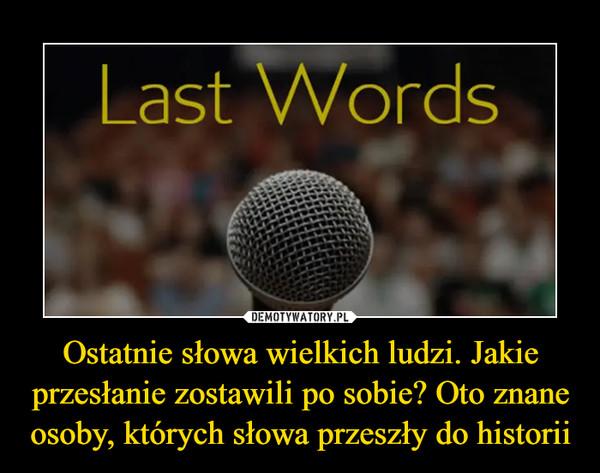 Ostatnie słowa wielkich ludzi. Jakie przesłanie zostawili po sobie? Oto znane osoby, których słowa przeszły do historii –